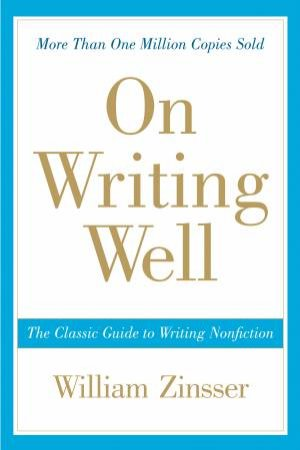 On Writing Well: The Classic Guide To Writing Nonfiction by William K Zinsser