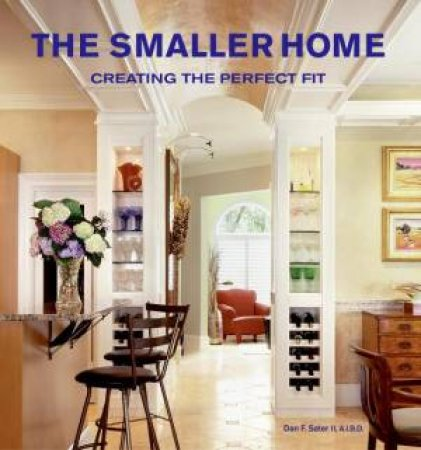 Smaller Homes: Creating the Perfect Fit by Dan Sater