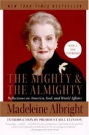 The Mighty And The Almighty: Reflections On America, God, nd World Affairs by Madeleine Albright