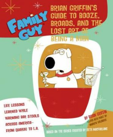 Family Guy: Brians Guide to Booze, Broads, and the Lost Art of Being a Man by Andrew Goldberg