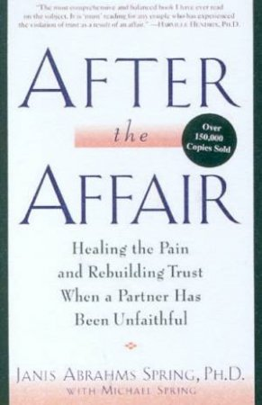 After The Affair: Healing The Pain And Rebuilding Trust by Janis Abrahms Spring & Michael Spring