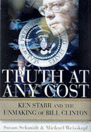 Truth At Any Cost: Ken Star & The Unmaking Of Bill Clinton by Susan Schmidt  & Michael Weisskopf
