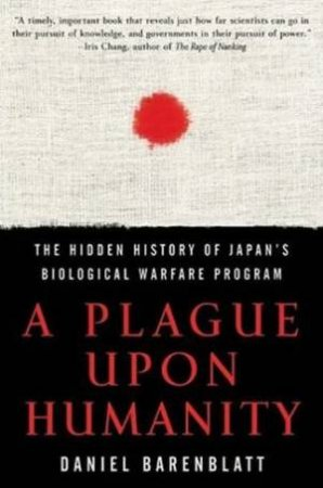 A Plague Upon Humanity: The Hidden History Of Japan's Biological Warfare Program by Daniel Barenblatt