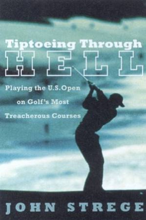 Tiptoeing Through Hell: Playing The US Open On Golf's Most Treacherous Courses by John Strege