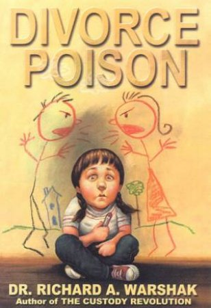 Divorce Poison: Protecting The Parent-Child Bond From A Vindictive Ex by Dr Richard A Warshak