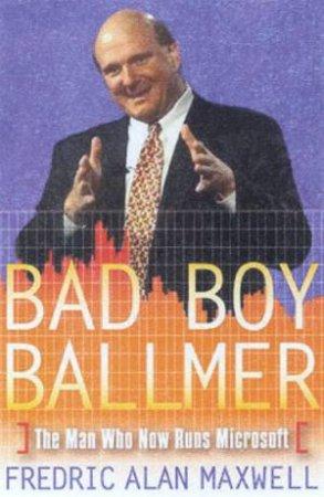 Bad Boy Ballmer: The Man Who Now Runs Microsoft by Frederic Alan Maxwell