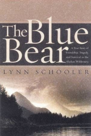 The Blue Bear: A True Story Of Survival In The Alaskan Wilderness by Lynn Schooler