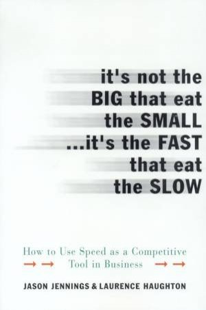 It's Not The Big That Eat The Small . . . It's The Fast That Eat The Slow by Jason Jennings & Laurence Haughton
