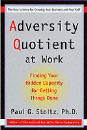 Adversity Quotient At Work by Paul G Stoltz