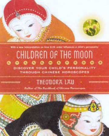 Children Of The Moon: Discover Your Child's Personality Through Chinese Horoscopes by Theodora Lau