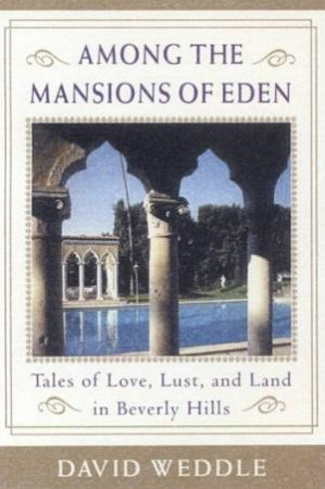 Among The Mansions Of Eden: Tales Of Love, Lust And Land In Beverly Hills by David Weddle