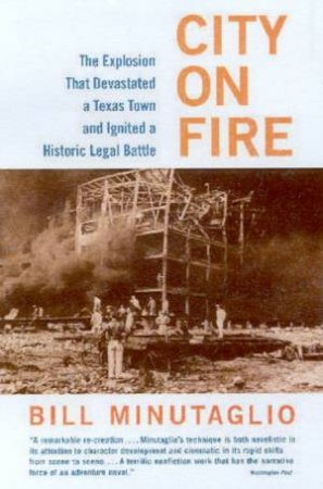 City On Fire: The Explosion That Devastated A Texas Town And Ignited A Historic Legal Battle by Bill Minutaglio