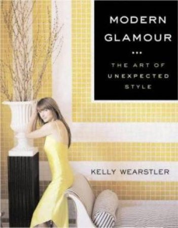 Modern Glamour: The Art Of Unexpected Style by Kelly Wearstler