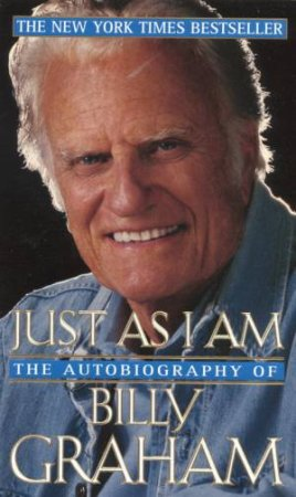 Just As I Am: The Autobiography Of Billy Graham by Billy Graham