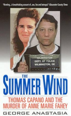 The Summer Wind: Thomas Capano & The Murder Of Anne Marie Fahey by George Anastasia