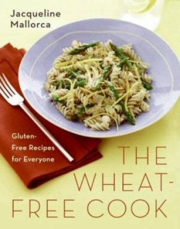 The Wheat-Free Cook: Gluten-Free Recipes For Everyone by Jacqueline Mallorca