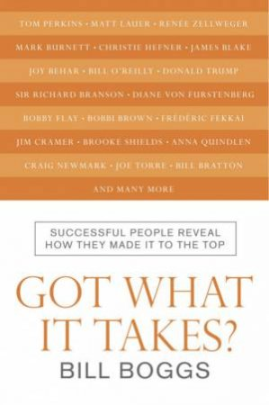 Got What It Takes?: Successful People Reveal How They Made It To The Top by Bill Boggs