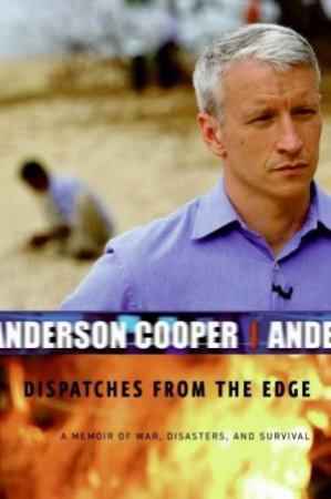 Dispatches From The Edge: A Memoir Of War, Disasters And Survival by Anderson Cooper