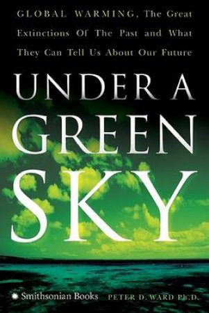 Under A Green Sky: Global Warming, The Mass Extinctions Of The Past, And What They Can Tell Us About Our Future by Peter D Ward
