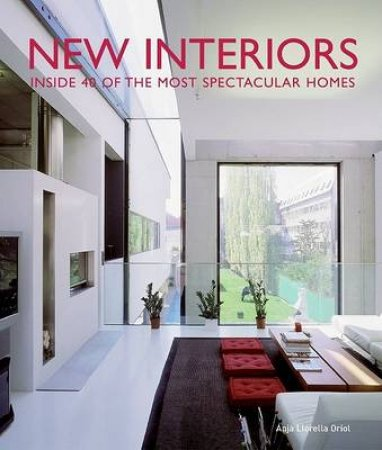New Interiors: Inside 40 Of The World's Most Spectacular Homes by Anja Llorella Oriol