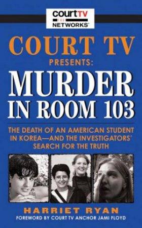 Court TV Presents Murder In Room 103 by Harriet Ryan