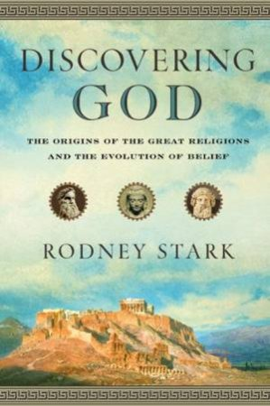 Discovering God: A New Look at the Origin of the Great Religions by Rodney Stark