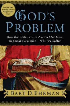 God's Problem: How The Bible Fails To Answer Our Most Important Question - Why We Suffer by Bart Ehrman