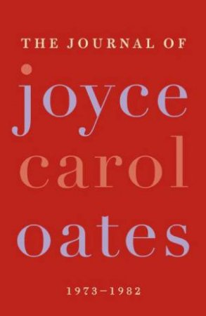 The Journal of Joyce Carol Oates: 1973 - 1982 by Joyce Carol Oates