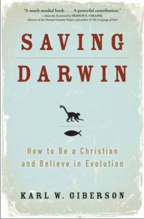 Saving Darwin: How To Be A Christian And Believe In Evolution by Karl W Giberson