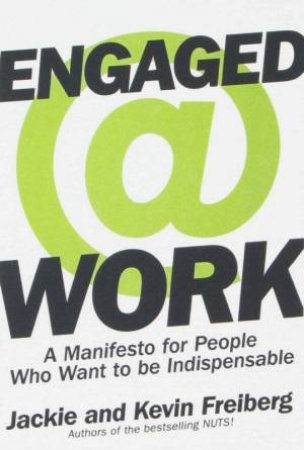 Engaged @ Work: A Manifesto For People Who Want To Be Indispensable by Jackie & Kevin Freiberg