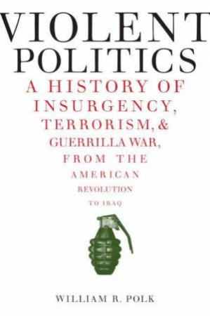Violent Politics: A History of Insurgency, Terrorism, and Guerrilla War, by William R Polk