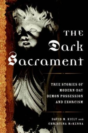 The Dark Sacrament: True Stories Of Modern-Day Demon Possession And Exorcism by David M Kiely & Christina McKenna