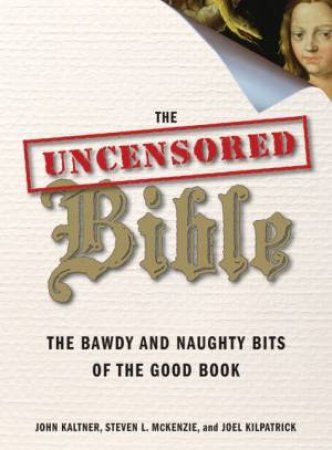 The Uncensored Bible: The Bawdy And Naughty Bits Of The Good Book by John Kaltner & Steven Mckenzie