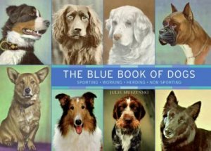 The Blue Book Of Dogs: Sporting, Working, Herding , Non-Sporting by Julie Muszynski