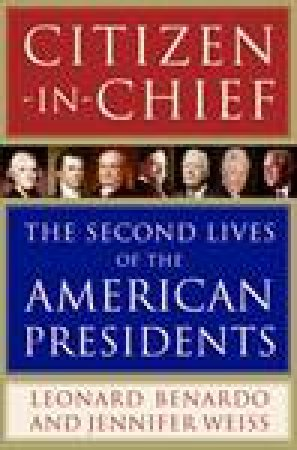 Citizen-In-Chief: The Second Lives of the American Presidents by Leonard Benardo & Jennifer Weiss