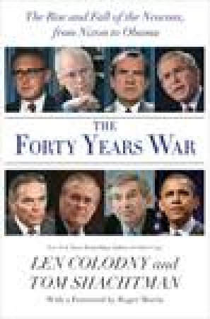 Forty Years War: The Neocon Ascendancy, from Nixon's Fall to the Invasion of Iraq by Tom Shachtman & Len Colodny