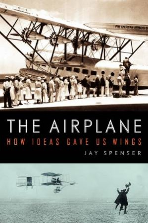 Airplane: How Ideas Gave Us Wings by Jay Spenser
