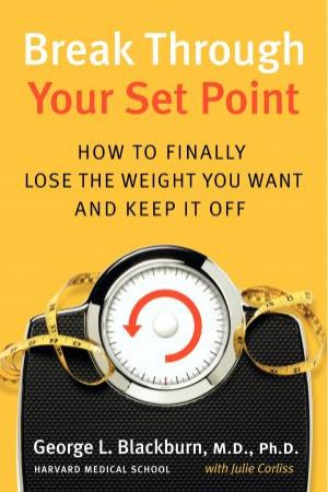 Break Through Your Set Point: How to Finally Lose the Weight You Want and Keep it Off by George L Blackburn