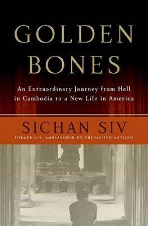 Golden Bones: An Extraordinary Journey from Hell in Cambodia to a New Li by Sichan Siv