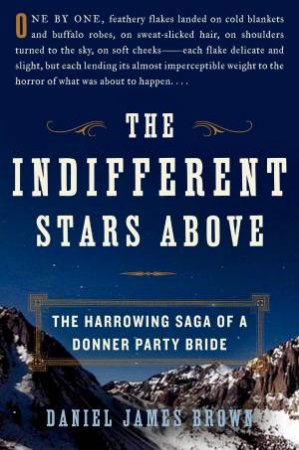 Indifferent Stars Above: The Harrowing Saga of a Donner Party Bride by Daniel James Brown