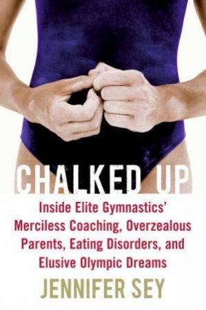 Chalked Up: Inside Elite Gymnastics' Merciless Coaching, Overzealous by Jennifer Sey