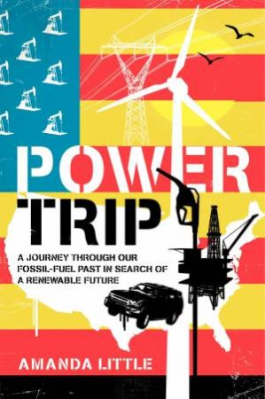 Power Trip: A Journey Through America's Energy Past, Present, and Future by Amanda Griscom Little