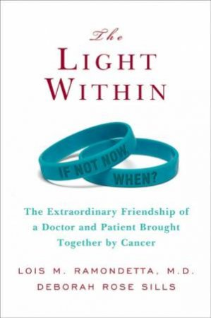 The Light Within: The Extraordinary Friendship Of A Doctor And Patient Brought Together By Cancer by Lois Ramondetta & Deborah Sills