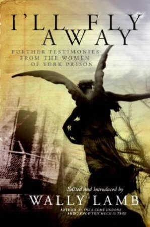 I'll Fly Away: Further Testimonies From the Women of York Prison by Wally Lamb