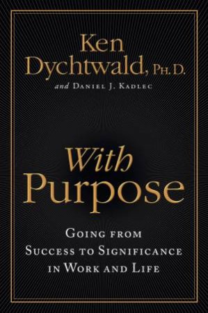 With Purpose: Going from Success to Significance in Work and Life by Ken Dychtwald & Daniel J Kadlec