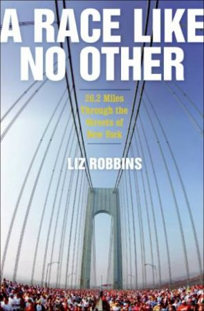 Race Like No Other: 26.2 Miles Through the Streets of New York by Liz Robbins