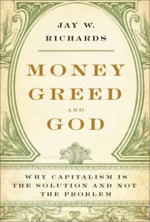 Money, Greed, and God: Why Capitalism Is the Solution and Not the Problem by Jay W Richards