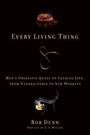 Every Living Thing: Man's Obsessive Quest to Catalog Life, from Nanobacteria to New Monkeys by Rob Dunn