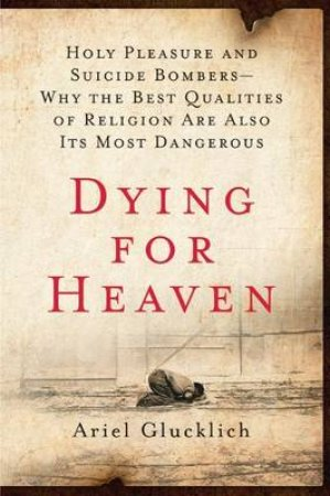 Dying for Heaven: Holy Pleasure and Suicide Bombers—Why the Best Qualities of Religion Are Also Its Most Dangerous by Ariel Glucklich