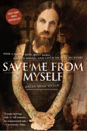 Save Me From Myself: How I Found God, Quit Korn, Kicked Drugs, and Lived by Brian Welch